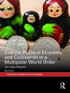 Culture, Political Economy and Civilisation in a Multipolar World Order - The Case of Russia ebook by Ray Silvius