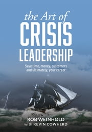 The Art of Crisis Leadership - Save Time, Money, Customers and Ultimately, Your Career ebook by Rob Weinhold,Kevin Cowherd