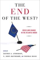 The End of the West - Crisis and Change in the Atlantic Order ebook by Jeffrey J. Anderson, G. John Ikenberry, Thomas Risse