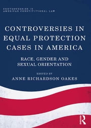 Controversies in Equal Protection Cases in America - Race, Gender and Sexual Orientation ebook by Anne Richardson Oakes