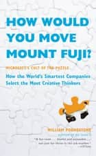 How Would You Move Mount Fuji? - Microsoft's Cult of the Puzzle - How the World's Smartest Companies Select the Most Creative Thinkers ebook by William Poundstone