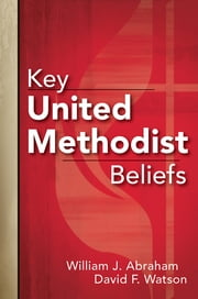 Key United Methodist Beliefs ebook by William J. Abraham, David F. Watson