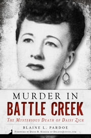 Murder in Battle Creek - The Mysterious Death of Daisy Zick ebook by Blaine L. Pardoe,David B. Schock, PhD