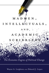 Madmen, Intellectuals, and Academic Scribblers - The Economic Engine of Political Change ebook by Edward López,Wayne Leighton