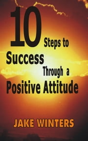 10 Steps to Success Through a Positive Attitude ebook by Jake Winters