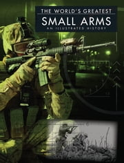 The World's Greatest Small Arms - An Illustrated History ebook by Chris McNab