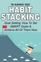 Habit Stacking: Goal Setting: How To Set SMART Goals & Achieve All Of Them Now ebook by The Blokehead