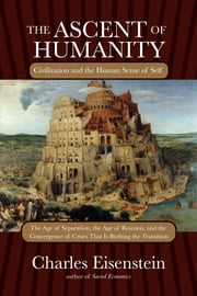 The Ascent of Humanity - Civilization and the Human Sense of Self ebook by Charles Eisenstein