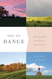 Why We Dance - A Philosophy of Bodily Becoming ebook by Kimerer L. LaMothe