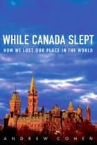While Canada Slept ebook by Andrew Cohen