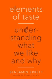 Elements of Taste - Understanding What We Like and Why ebook by Benjamin Errett