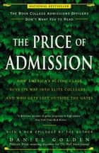 The Price of Admission - How America's Ruling Class Buys Its Way into Elite Colleges--and Who Gets Left Outside the Gates ebook by Daniel Golden