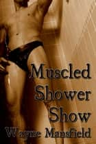 Muscled Shower Show ebook by Wayne Mansfield