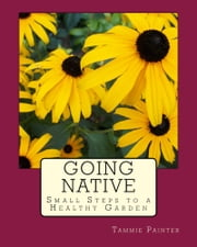 Going Native: Small Steps to a Healthy Garden ebook by Tammie Painter