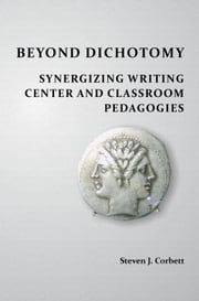 Beyond Dichotomy: Synergizing Writing Center and Classroom Pedagogies ebook by Corbett, Steven J.