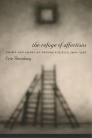 The Refuge of Affections - Family and American Reform Politics, 1900--1920 ebook by Eric Rauchway
