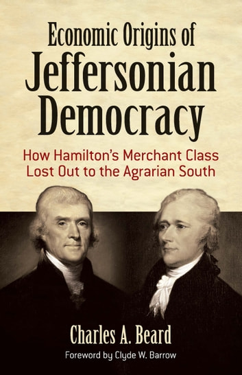 Economic Origins of Jeffersonian Democracy - How Hamilton's Merchant Class Lost Out to the Agrarian South ebook by Charles A. Beard
