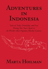 ADVENTURES IN INDONESIA - Tales of Folly, Friendship, and Fear During Two Years Spent in the World's Most Populous Muslim Country ebook by Marta Hoilman