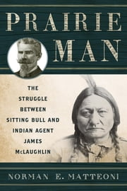 Prairie Man - The Struggle between Sitting Bull and Indian Agent James McLaughlin ebook by Norman E. Matteoni