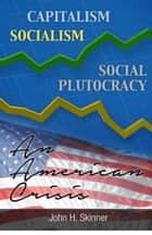 Capitalism, Socialism, Social Plutocracy: An American Crisis ebook by John Skinner