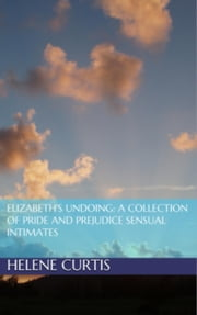 Elizabeth's Undoing: A Collection of Pride and Prejudice Sensual Intimates ebook by Helene Curtis, Jane Hunter, Petra Belmonte