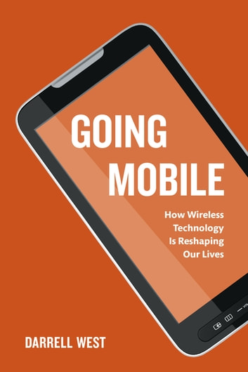Going Mobile - How Wireless Technology is Reshaping Our Lives ebook by Darrell M. West