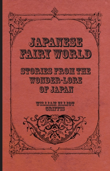 Japanese Fairy World - Stories From The Wonder-Lore Of Japan ebook by William Elliot Griffis