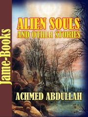 Alien Souls and Other Stories - (Pell Street Blue, Mystery of the Talking Idols, Charmed Life, A Simple Act of Piety) ebook by Achmed Abdullah