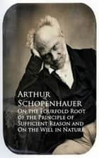 On the Fourfold Root of the Principle of Suffici and On the Will in Nature ebook by Arthur Schopenhauer