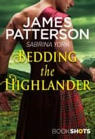 Bedding the Highlander - BookShots eBook by James Patterson, Sabrina York