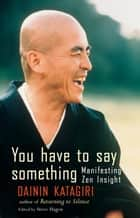 You Have to Say Something - Manifesting Zen Insight ebook by Dainin Katagiri