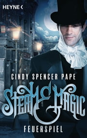 Steam & Magic - Feuerspiel - Roman ebook by Cindy Spencer Pape