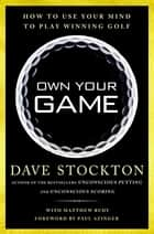 Own Your Game - How to Use Your Mind to Play Winning Golf ebook by Dave Stockton, Matthew Rudy, Paul Azinger
