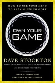 Own Your Game - How to Use Your Mind to Play Winning Golf ebook by Dave Stockton,Matthew Rudy,Paul Azinger