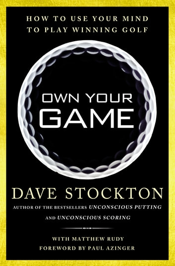 Own Your Game - How to Use Your Mind to Play Winning Golf ebook by Dave Stockton,Matthew Rudy