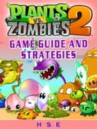 Plants Vs Zombies 2 Game Guide and Strategies ebook by HSE
