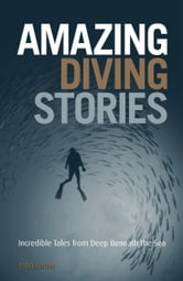 Amazing Diving Stories: Incredible Tales from Deep Beneath the Sea & Around the World ebook by John Bantin