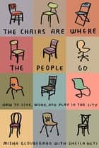 The Chairs Are Where the People Go - How to Live, Work, and Play in the City ebook by Misha Glouberman, Sheila Heti