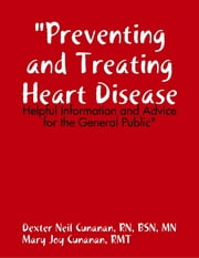 """Preventing and Treating Heart Disease: Helpful Information and Advice for the General Public"" ebook by Dexter Neil Cunanan, RN, BSN, MN,Mary Joy Cunanan, RMT"