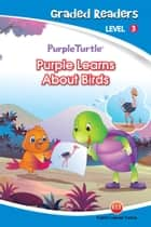 Purple Learns About Birds (Purple Turtle, English Graded Readers, Level 3) ebook by Imogen Kingsley