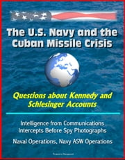 The U.S. Navy and the Cuban Missile Crisis: Questions about Kennedy and Schlesinger Accounts, Intelligence from Communications Intercepts Before Spy Photographs, Naval Operations, Navy ASW Operations ebook by Progressive Management