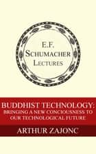 Buddhist Technology: Bringing a New Consciousness to Our Technological Future ebook by Arthur Zajonc, Hildegarde Hannum