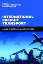 International Freight Transport - Cases, Structures and Prospects ebook by Anthony Beresford, Stephen Pettit