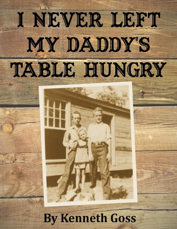 I Never Left My Daddy's Table Hungry ebook by Kenneth Goss