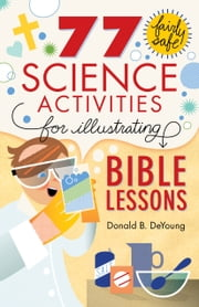 77 Fairly Safe Science Activities for Illustrating Bible Lessons ebook by Donald B. DeYoung