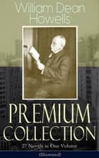 William Dean Howells - Premium Collection: 27 Novels in One Volume (Illustrated) - The Rise of Silas Lapham, A Traveler from Altruria, Through the Eye of the Needle, An Open-Eyed Conspiracy, Indian Summer, The Flight of Pony Baker, A Hazard of New Fortunes, Ragged Lady & many more ebook by William Dean Howells, Clifton Johnson, Florence Scovel Shinn,...