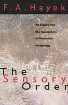 The Sensory Order - An Inquiry into the Foundations of Theoretical Psychology ebook by F. A. Hayek