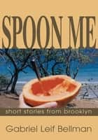 SPOON ME - short stories from brooklyn ebook by Gabriel Leif Bellman