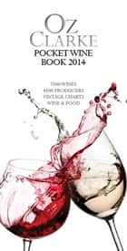 Oz Clarke Pocket Wine Book 2014 - 7500 Wines, 4000 Producers, Vintage Charts, Wine and Food ebook by
