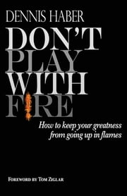 Don't Play With Fire - How To Keep Your Greatness From Going Up In Flames ebook by Dennis Haber